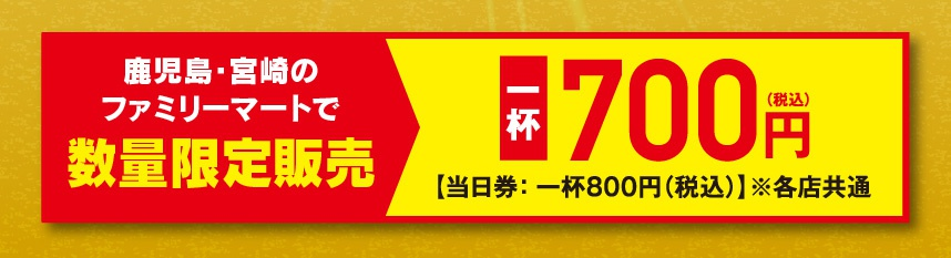 鹿児島・宮崎のファミリーマートで数量限定販売【一杯・700円】(当日券:一杯800円(税込)※各店共通)